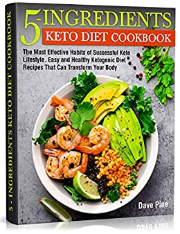 5-Ingredients Keto Diet Cookbook: The Most Effective Habits of Successful Keto Lifestyle. Easy and Healthy Ketogenic Diet Recipes That Can Transform Your Body 1