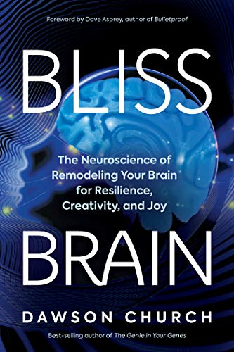 Bliss Brain: The Neuroscience of Remodeling Your Brain for Resilience, Creativity, and Joy by [Dawson Church, Dave Asprey]