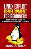 Linux Exploit Development for Beginners: Step-By-Step Guide to Buffer Overflows In Kali Linux