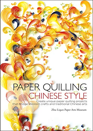 Paper Quilling Chinese Style: Create Unique Paper Projects That Bridge Western Crafts and...