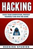 Hacking: Hack Your Competitor, Protect Yourself and Win The Game