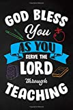 God Bless You As You Serve The Lord Through Teaching: Teacher Appreciation; Retirement; End of Year Gift; College Ruled Line Paper Notebook Journal ... (120 Page,7 x 10 inch)  Soft Cover, Matte