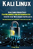 Kali Linux: Kali Linux Made Easy For Beginners And Intermediates  Step By Step With Hands On Projects (Including Hacking and Cybersecurity Basics with Kali Linux)