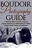 Boudoir Photography Guide: A Women's Bible for a Sexy Dramatic Lingerie Bedroom...