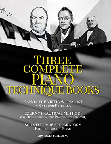 Hanon the Virtuoso Pianist in Sixty (60) Exercises, Czerny Practical Method for Beginners on the Pianoforte Op. 599, Schmitt Op. 16 Preparatory ... Piano: Three Complete Piano Technique Books
