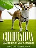 Chihuahuas: Cómo Ser el Mejor Amigo de tu Mascota: Desde recomendaciones para el nuevo dueño hasta consejos de entrenamiento, cuidado y problemas comunes de salud y más (Mascotas)