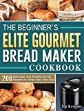 The Beginner's Elite Gourmet Bread Maker Cookbook: 200 Delicious and Healthy Bread Recipes to Jump-Start Your Day