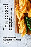The Bread Making Guide with Simple Instructions: Exquisite Bread Recipes for Beginners