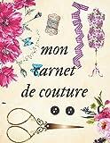 mon carnet de couture: Carnet de Couture à remplir / Cahier à Compléter / Projets /...