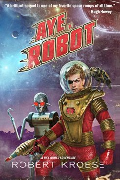 Aye, Robot (A Rex Nihilo Adventure) (Starship Grifters Book 2) by [Robert Kroese]