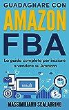 Amazon FBA: Una guida completa per iniziare a guadagnare vendendo su Amazon.: Ti racconto la mia esperienza che ha permesso di mettere in vendita un prodotto e monetizzarlo in 30 giorni.