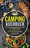 Camping Kochbuch: Die besten Camping Rezepte aus dem Campingbackofen – genussvolle Momente für die Outdoor Küche ideal für Anfänger inklusive hilfreicher Einsteigertipps (Camping Küche, Band 1)
