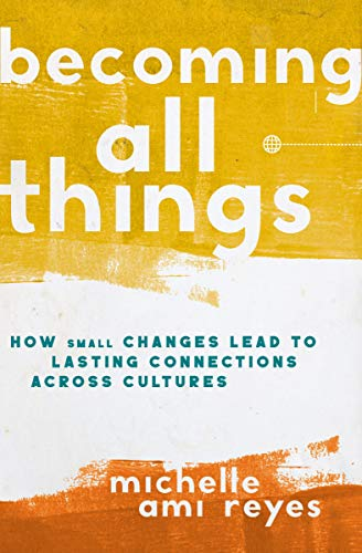 Becoming All Things: How Small Changes Lead To Lasting Connections Across Cultures by [Michelle Reyes, Thabiti Anyabwile]