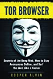 Tor Browser: Secrets of the Deep Web, How to Stay Anonymous Online, and Surf the Web Like a Hacker