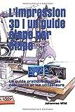 L'impression 3D | un guide étape par étape: Le guide pratique pour les débutants et les...
