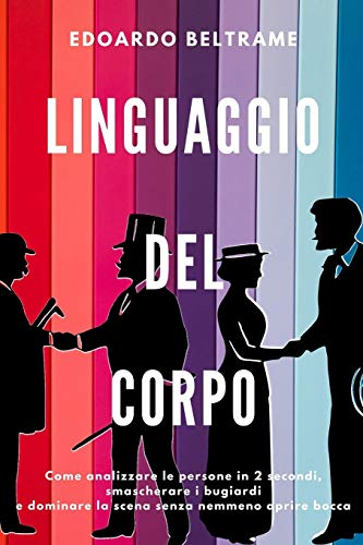 LINGUAGGIO DEL CORPO: Come analizzare le persone in 2 secondi, smascherare i bugiardi e dominare la...