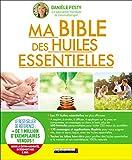 Ma bible des huiles essentielles : Nouvelle édition augmentée...