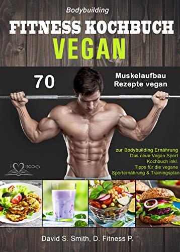 Bodybuilding VEGAN FITNESS Kochbuch: 70 Muskelaufbau Rezepte vegan zur Bodybuilding Ernährung. Das neue Vegan...