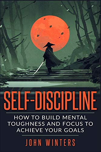 Self-Discipline: How To Build Mental Toughness And Focus To Achieve Your Goals