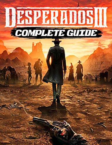 Desperados III Complete Guide: The Best Full Guide Become a Pro Player in Desperados III