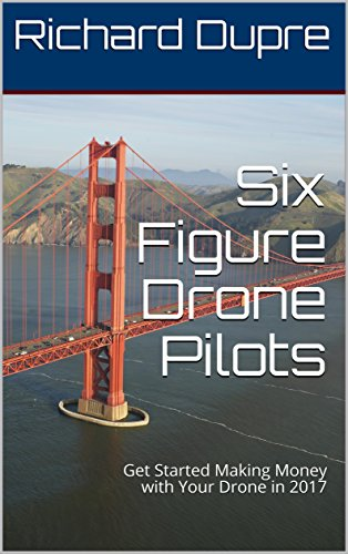 Six Figure Drone Pilots: Get Started Making Money with Your Drone in 2017 (English Edition)