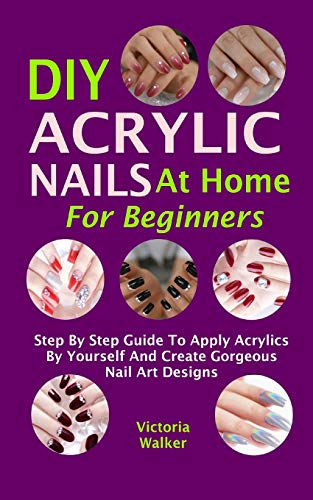 DIY Acrylic Nails At Home For Beginners: Step By Step Guide To Apply Acrylics By Yourself And Create Gorgeous Nail Art Designs
