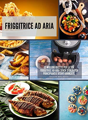 Friggitrice ad Aria: Le migliori ricette per la tua friggitrice ad aria senza sforzo per...