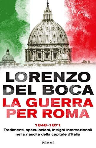 La guerra per Roma. 1848-1871. Tradimenti, speculazioni, intrighi internazionali nella nascita della capitale d'Italia