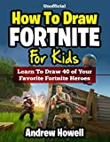 How To Draw Fortnite For Kids: Learn To Draw 40 of Your Favorite Fortnite Heroes (Unofficial Book)