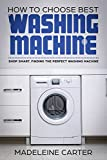 How to Choose Best Washing Machine: Shop Smart. Finding the Perfect Washing Machine