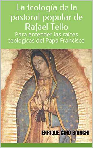 La teologa de la pastoral popular de Rafael Tello: Para entender las races teolgicas del Papa Francisco (Spanish Edition)