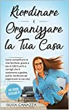 Riordinare e Organizzare la Tua Casa: Come semplificare la vita familiare, grazie a più di 100 trucchi e consigli che ti aiuteranno a gestire, pulire, riordinare e organizzare la tua casa