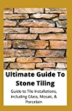 Ultimate Guide To Stone Tiling: Guide To Tile Installations, Including Glass, Mosaic And Porcelain