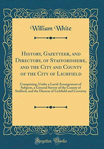 History, Gazetteer, and Directory, of Staffordshire, and the City and County of the City of Lichfield: Comprising, Under a Lucid Arrangement of ... and the Diocese of Lichfield and Coventry
