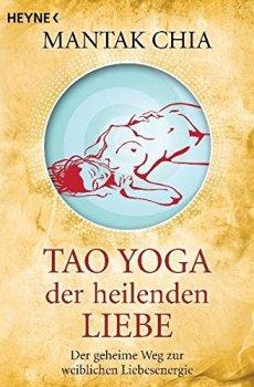Tao Yoga der heilenden Liebe: Der geheime Weg zur weiblichen Liebesenergie