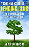 A Beginner's Guide to Lending Club: An Investment Guide to Peer-to-Peer Lending