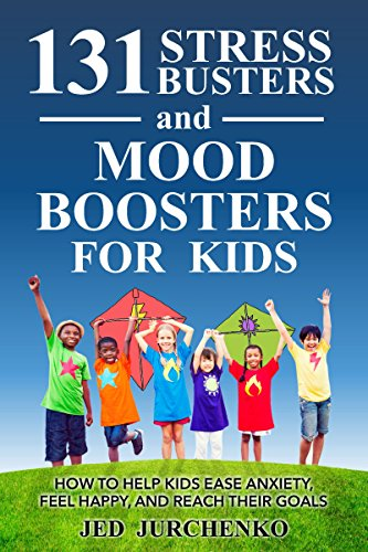 131 Stress Busters and Mood Boosters For Kids: How to help...