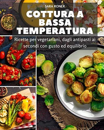 Cottura bassa temperatura: Ricette per vegetariani, dagli antipasti ai secondi con gusto ed equilibrio