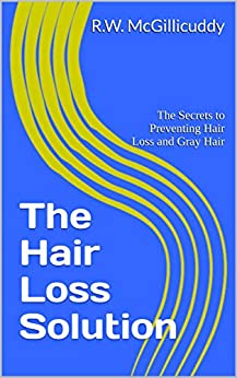 The Hair Loss Solution: The Secrets to Preventing Hair Loss and Gray Hair