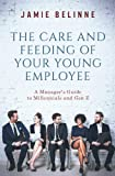 The Care and Feeding of Your Young Employee: A Manager's Guide to Millennials and Gen Z