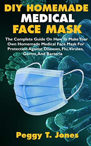 DIY HOMEMADE MEDICAL FACE MASK: The Complete Guide On How To Make Your Own Homemade Medical Face Mask For Protection Against Diseases, Flu, Viruses, Germs, And Bacteria