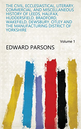 The civil, ecclesiastical, literary, commercial, and miscellaneous history of Leeds, Halifax, Huddersfield, Bradford, Wakefield, Dewsbury, Otley and the manufacturing district of Yorkshire Volume 1