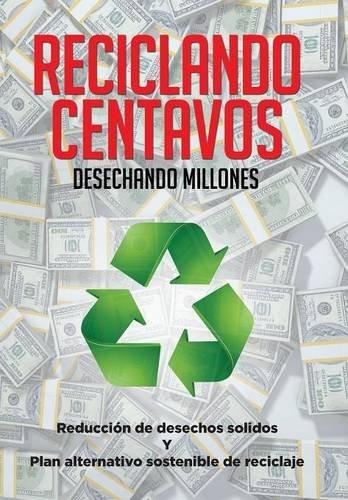 Reciclando Centavos Desechando Millones: Reducción de desechos solidos Y Plan alternativo sostenibl