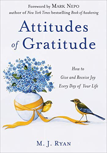 Attitudes of Gratitude: How to Give and Receive Joy Every Day of Your Life by [M. J. Ryan, Mark Nepo]
