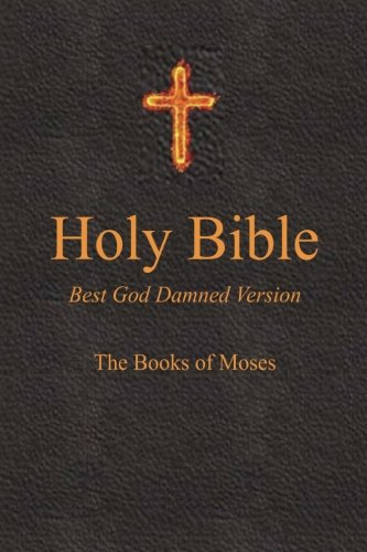 Holy Bible - Best God Damned Version - The Books of Moses:...