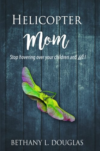 Helicopter Mom: Stop Hovering Over Your Children and Lift!