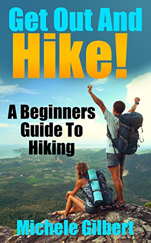 Get Out And Hike!: A Beginners Guide To HIking (Hiking, Backpacking,Trail Adventures,Hiking Guide For Beginners)