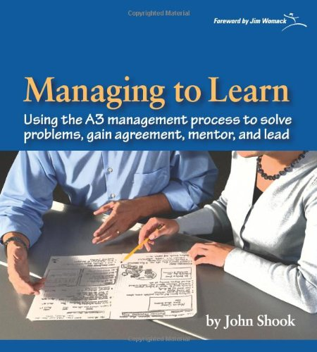 Managing to Learn: Using the A3 Management Process to Solve Problems, Gain Agreement, Mentor and Lead