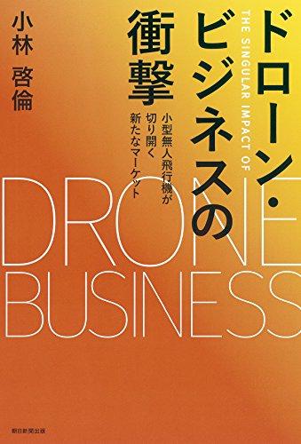 ドローン・ビジネスの衝撃 小型無人飛行機が切り開く新たなマーケット