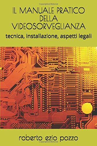 IL MANUALE PRATICO DELLA VIDEOSORVEGLIANZA: tecnica, installazione, aspetti legali